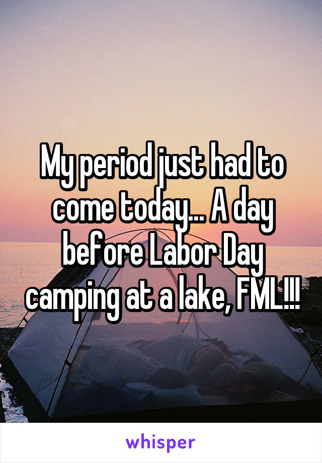 My period just had to come today... A day before Labor Day camping at a lake, FML!!!