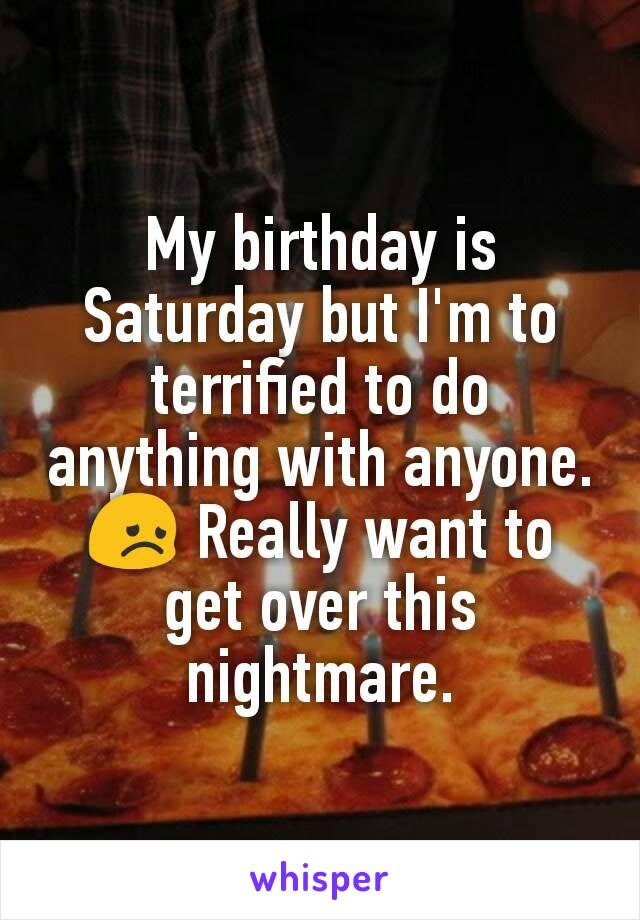 My birthday is Saturday but I'm to terrified to do anything with anyone. 😞 Really want to get over this nightmare.