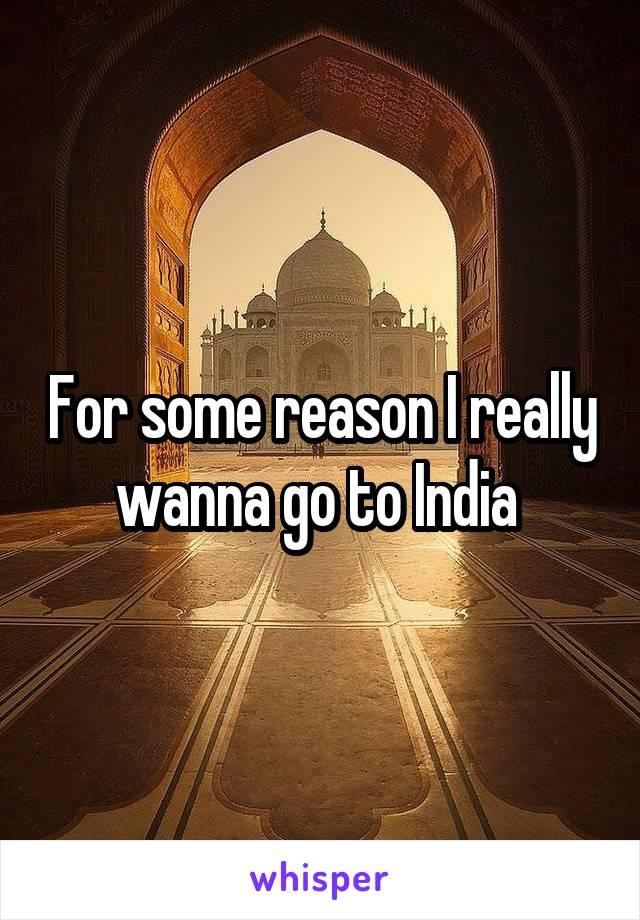 For some reason I really wanna go to India