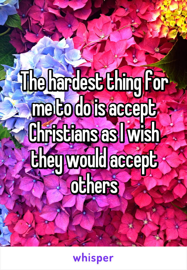 The hardest thing for me to do is accept Christians as I wish they would accept others