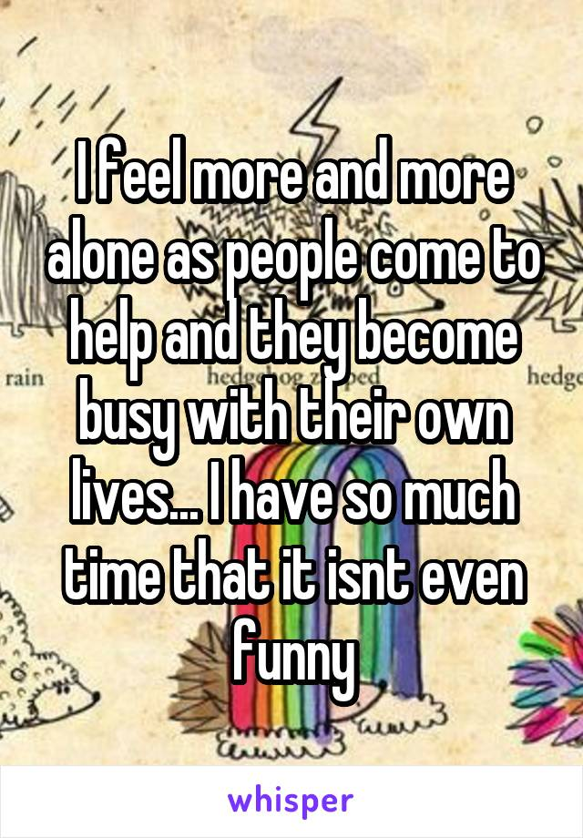 I feel more and more alone as people come to help and they become busy with their own lives... I have so much time that it isnt even funny