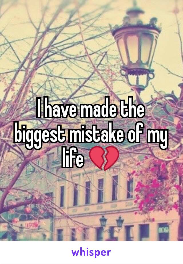 I have made the biggest mistake of my life 💔