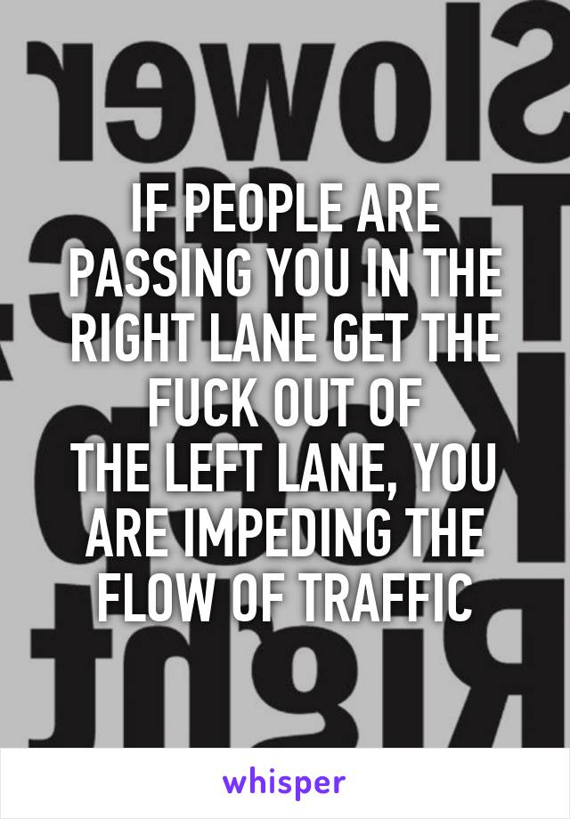 IF PEOPLE ARE PASSING YOU IN THE RIGHT LANE GET THE FUCK OUT OF THE LEFT LANE, YOU ARE IMPEDING THE FLOW OF TRAFFIC