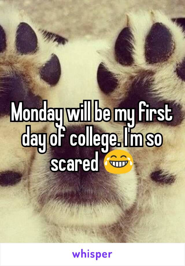 Monday will be my first day of college. I'm so scared 😂