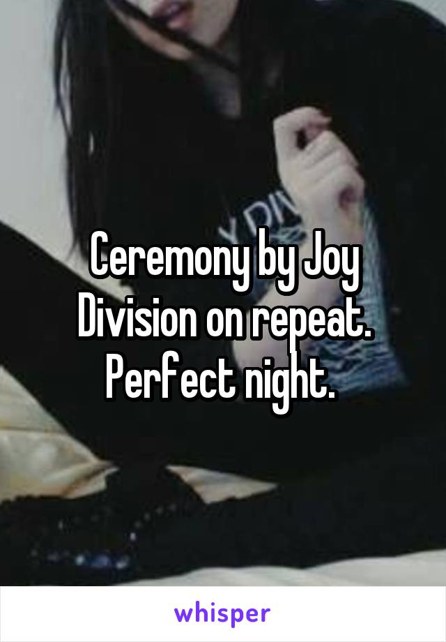 Ceremony by Joy Division on repeat. Perfect night.