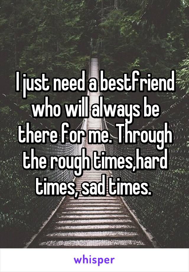 I just need a bestfriend who will always be there for me. Through the rough times,hard times, sad times.
