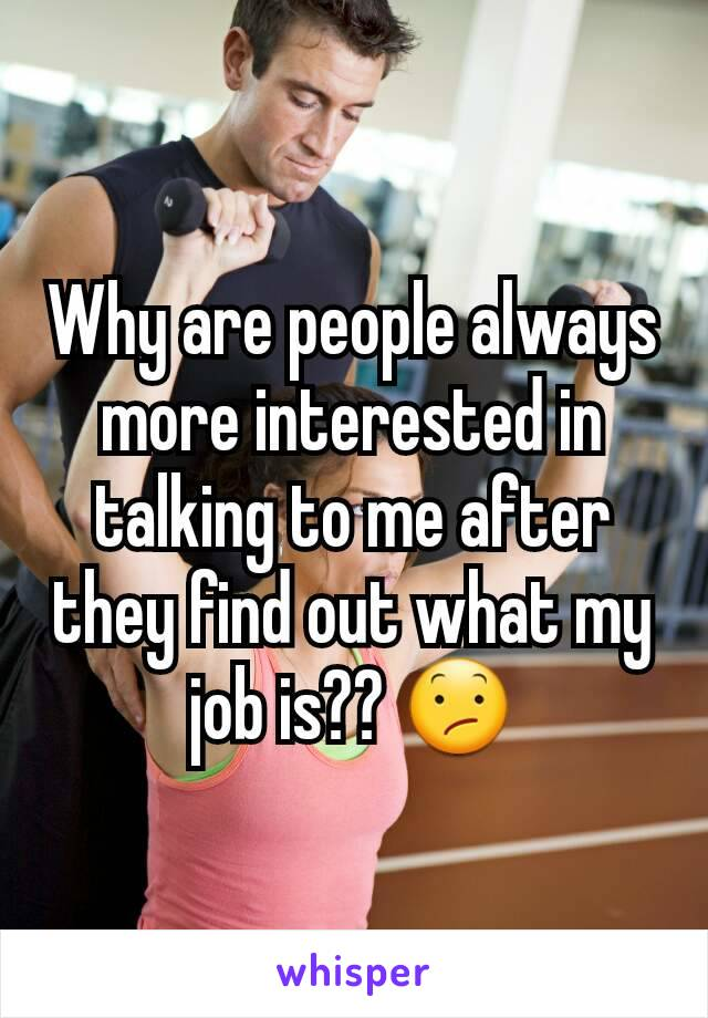 Why are people always more interested in talking to me after they find out what my job is?? 😕