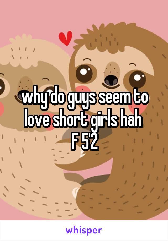 why do guys seem to love short girls hah  F 5'2