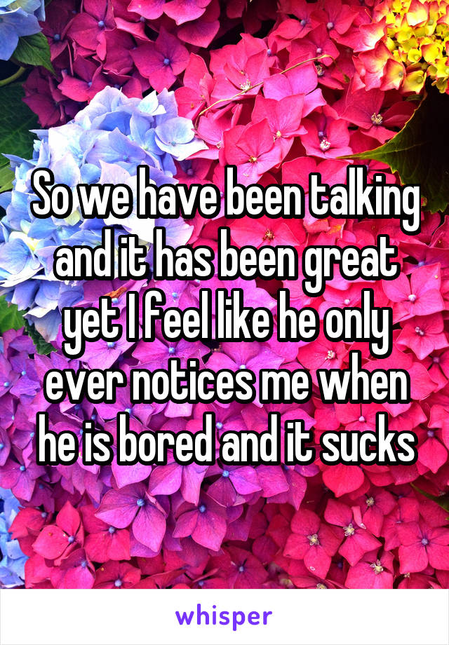 So we have been talking and it has been great yet I feel like he only ever notices me when he is bored and it sucks