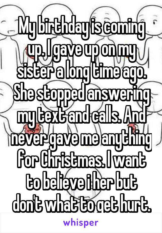 My birthday is coming up. I gave up on my sister a long time ago. She stopped answering my text and calls. And never gave me anything for Christmas. I want to believe i her but don't what to get hurt.