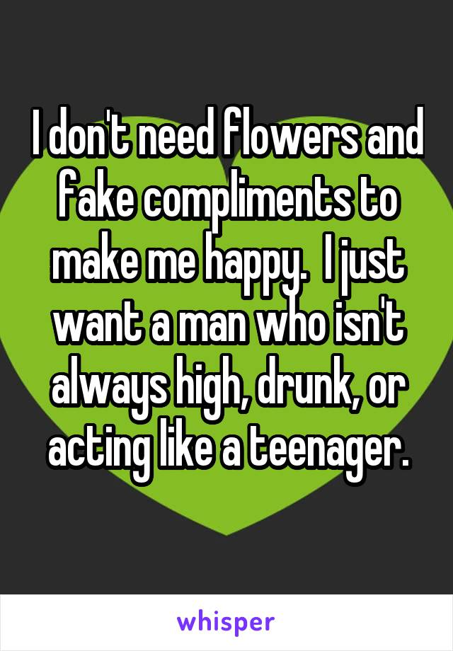 I don't need flowers and fake compliments to make me happy.  I just want a man who isn't always high, drunk, or acting like a teenager.