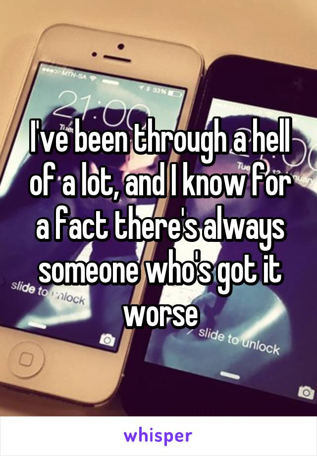 I've been through a hell of a lot, and I know for a fact there's always someone who's got it worse