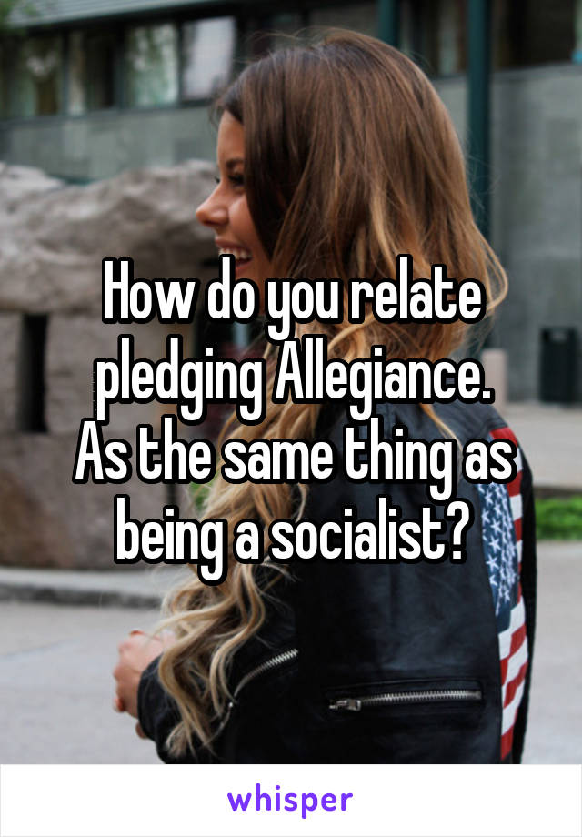 How do you relate pledging Allegiance. As the same thing as being a socialist?