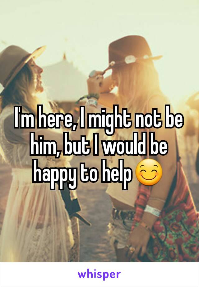 I'm here, I might not be him, but I would be happy to help😊