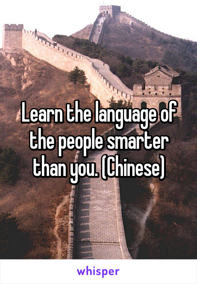 Learn the language of the people smarter than you. (Chinese)