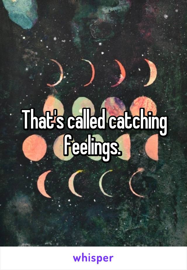 That's called catching feelings.