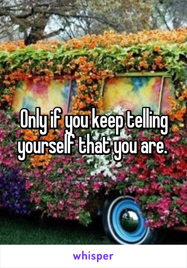 Only if you keep telling yourself that you are.
