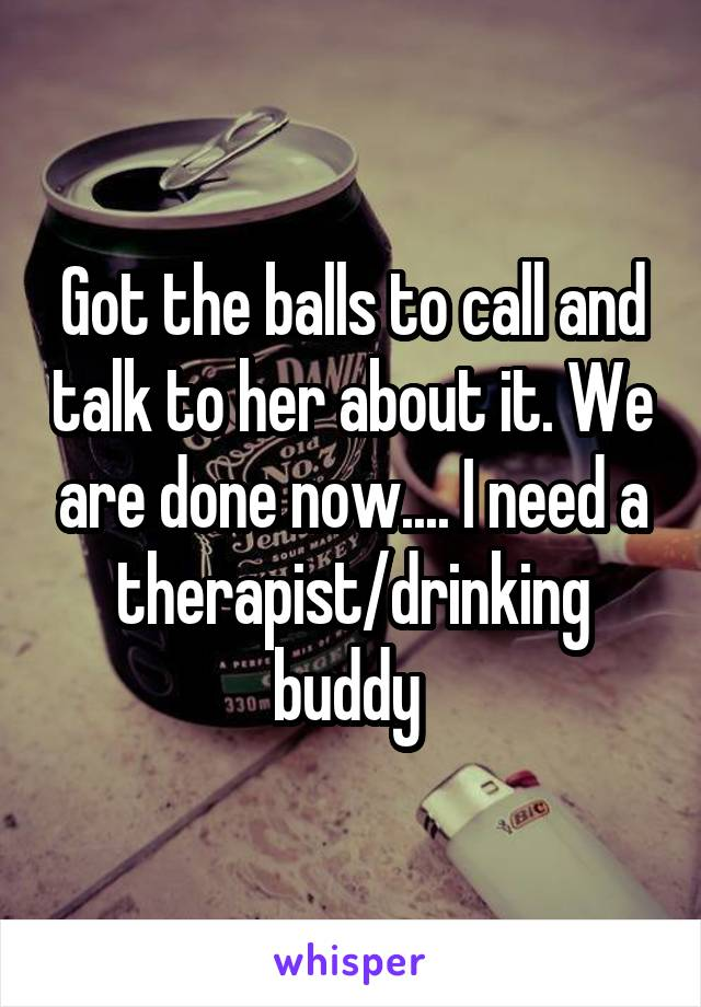 Got the balls to call and talk to her about it. We are done now.... I need a therapist/drinking buddy