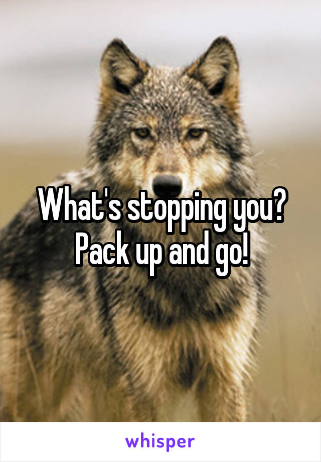 What's stopping you? Pack up and go!