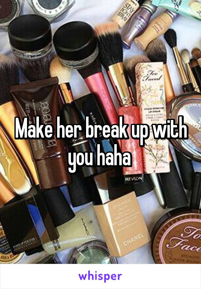 Make her break up with you haha