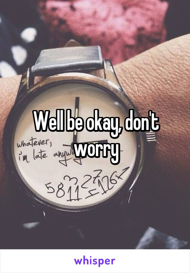 Well be okay, don't worry
