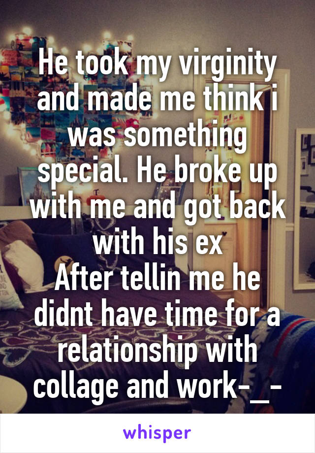 He took my virginity and made me think i was something special. He broke up with me and got back with his ex After tellin me he didnt have time for a relationship with collage and work-_-