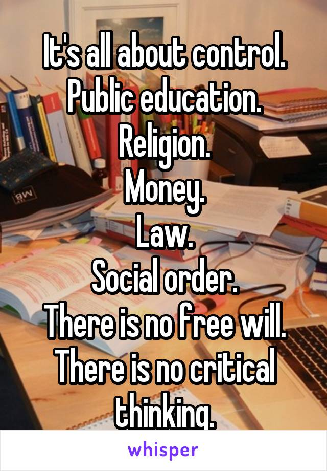 It's all about control. Public education. Religion. Money. Law. Social order. There is no free will. There is no critical thinking.