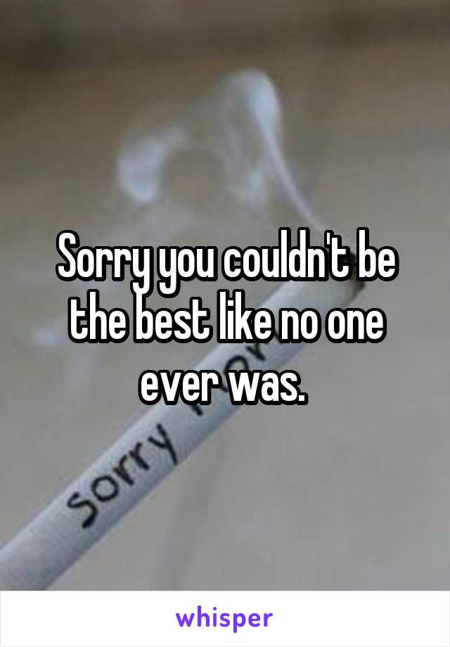 Sorry you couldn't be the best like no one ever was.
