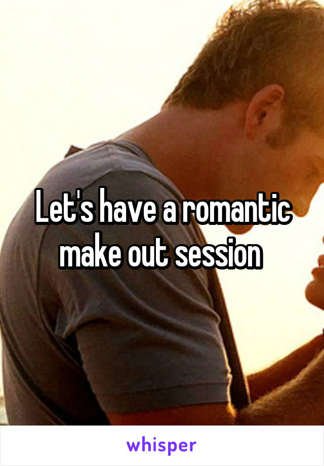 Let's have a romantic make out session