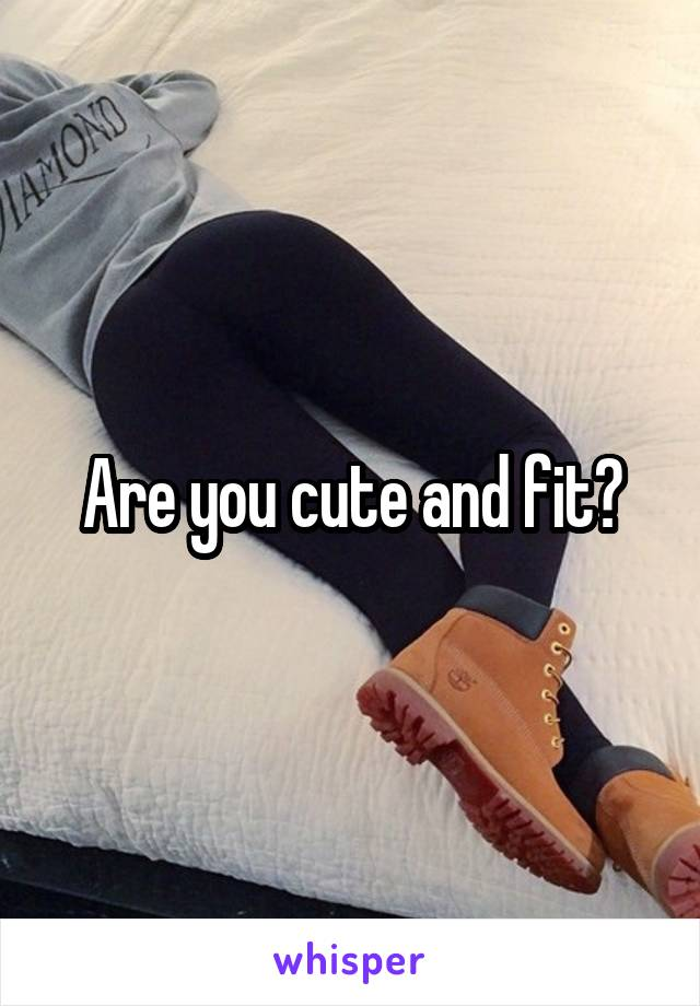 Are you cute and fit?