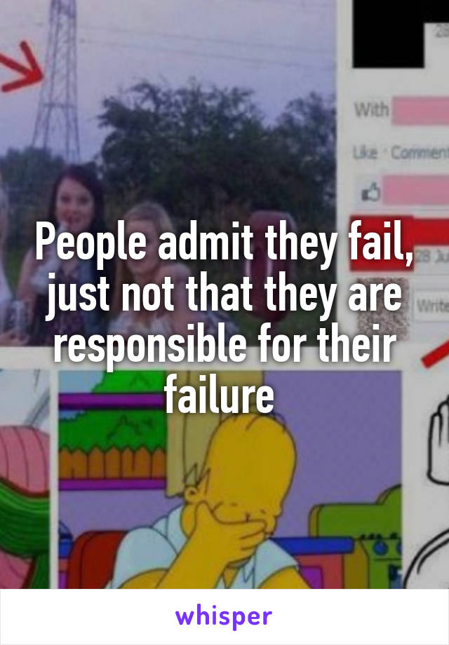 People admit they fail, just not that they are responsible for their failure