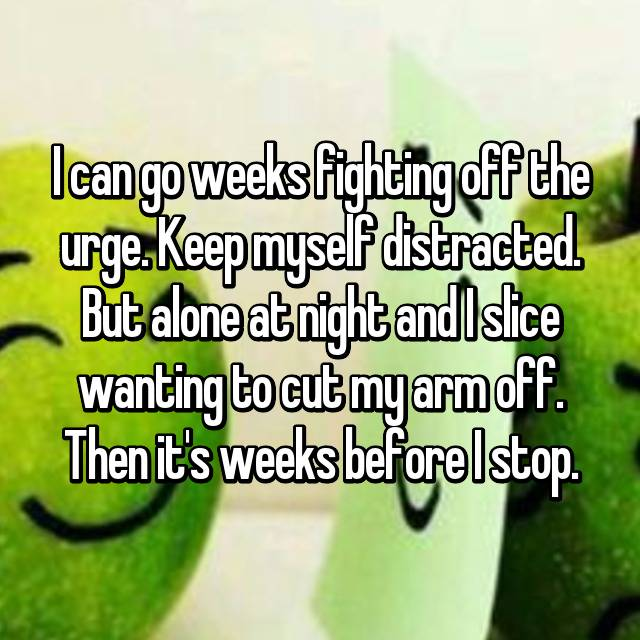 I can go weeks fighting off the urge. Keep myself distracted. But alone at night and I slice wanting to cut my arm off. Then it's weeks before I stop.