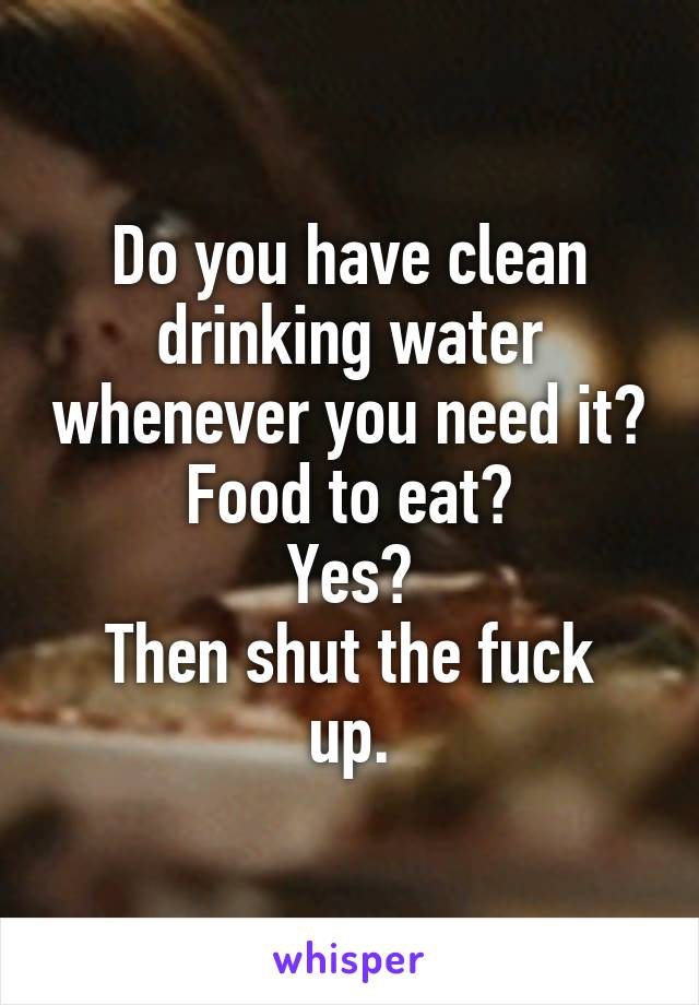 Do you have clean drinking water whenever you need it? Food to eat? Yes? Then shut the fuck up.