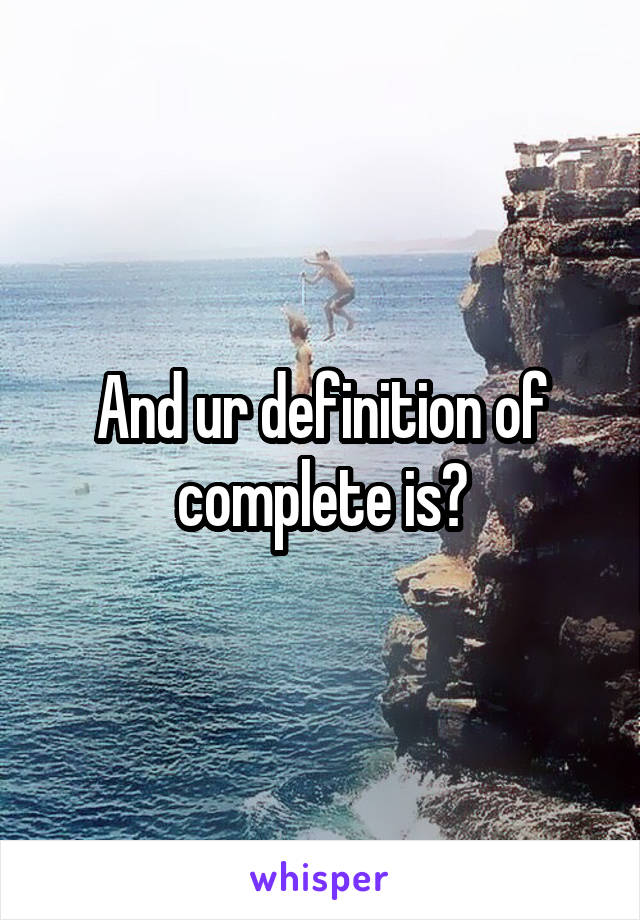 And ur definition of complete is?