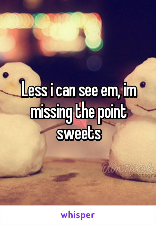 Less i can see em, im missing the point sweets