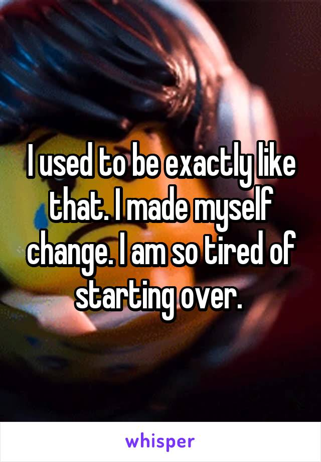 I used to be exactly like that. I made myself change. I am so tired of starting over.
