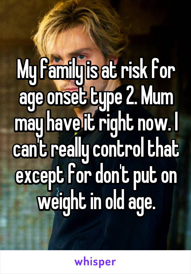 My family is at risk for age onset type 2. Mum may have it right now. I can't really control that except for don't put on weight in old age.