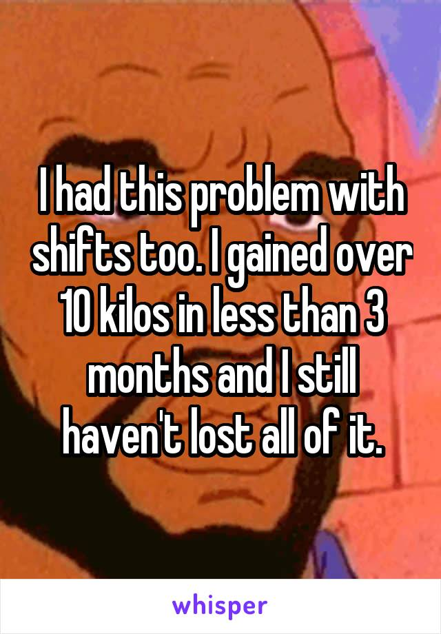 I had this problem with shifts too. I gained over 10 kilos in less than 3 months and I still haven't lost all of it.