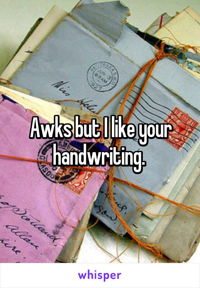 Awks but I like your handwriting.