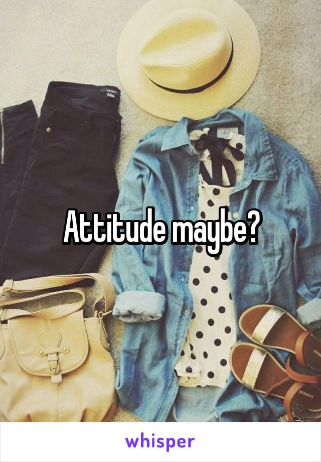 Attitude maybe?
