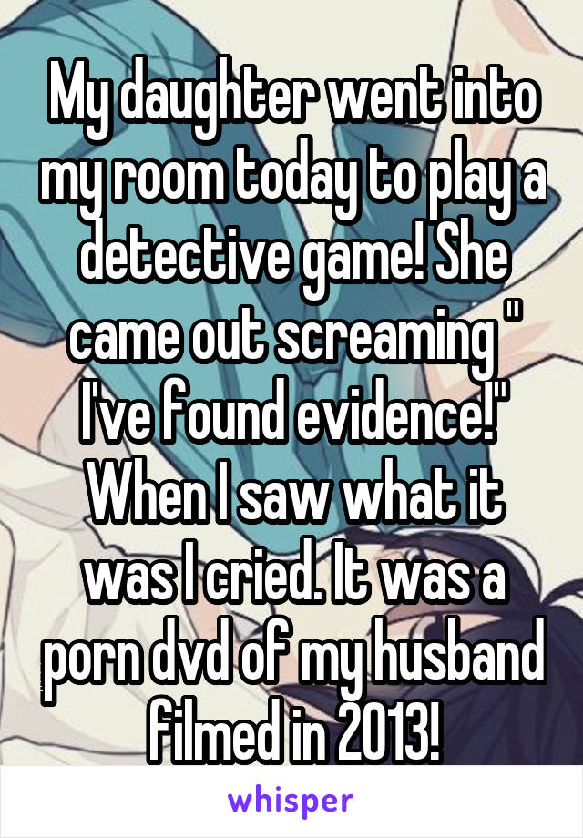 """My daughter went into my room today to play a detective game! She came out screaming """" I've found evidence!"""" When I saw what it was I cried. It was a porn dvd of my husband filmed in 2013!"""