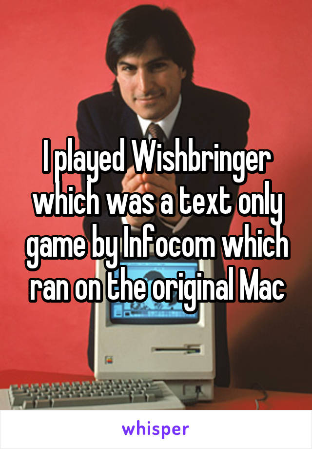 I played Wishbringer which was a text only game by Infocom which ran on the original Mac