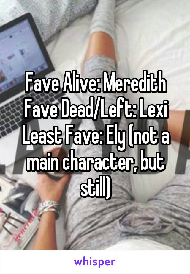 Fave Alive: Meredith Fave Dead/Left: Lexi Least Fave: Ely (not a main character, but still)
