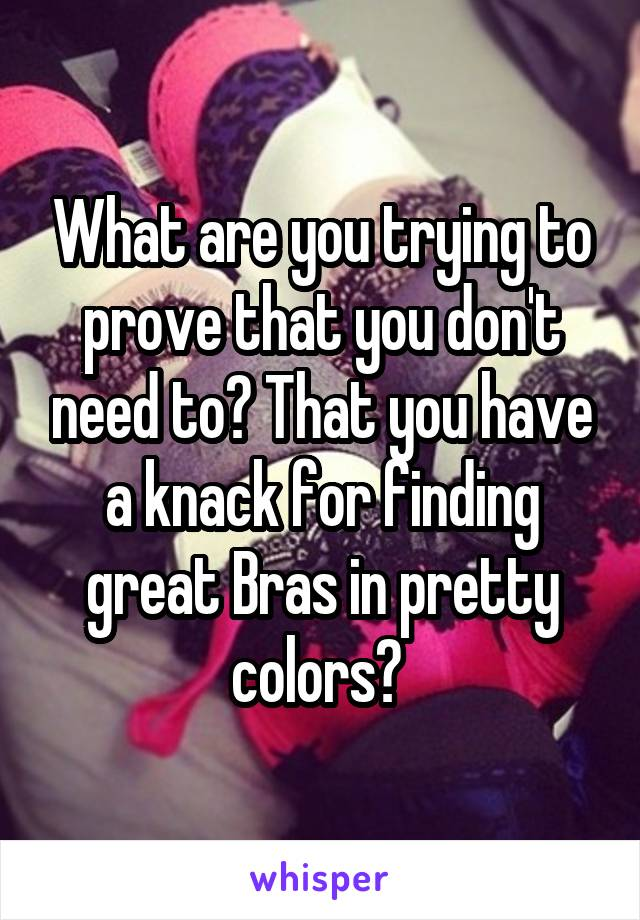 What are you trying to prove that you don't need to? That you have a knack for finding great Bras in pretty colors?
