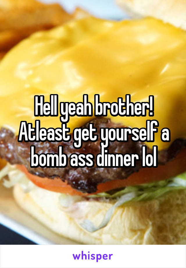 Hell yeah brother! Atleast get yourself a bomb ass dinner lol
