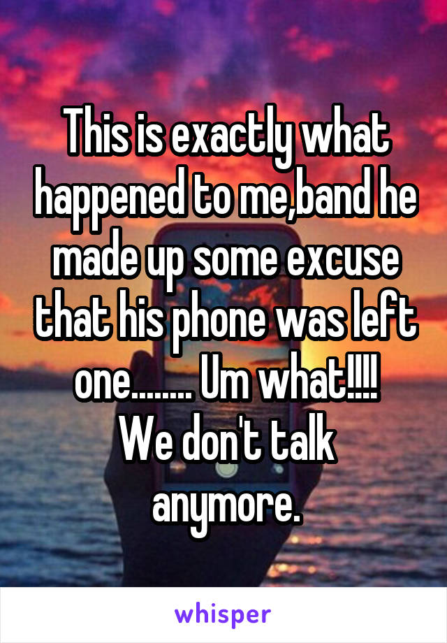 This is exactly what happened to me,band he made up some excuse that his phone was left one........ Um what!!!! We don't talk anymore.