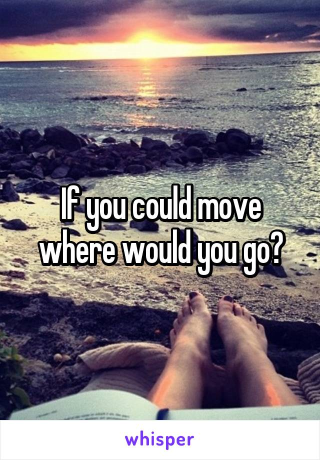 If you could move where would you go?