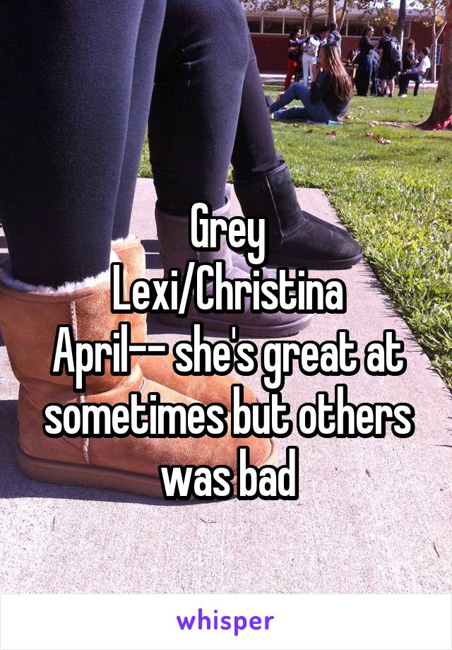 Grey Lexi/Christina April-- she's great at sometimes but others was bad