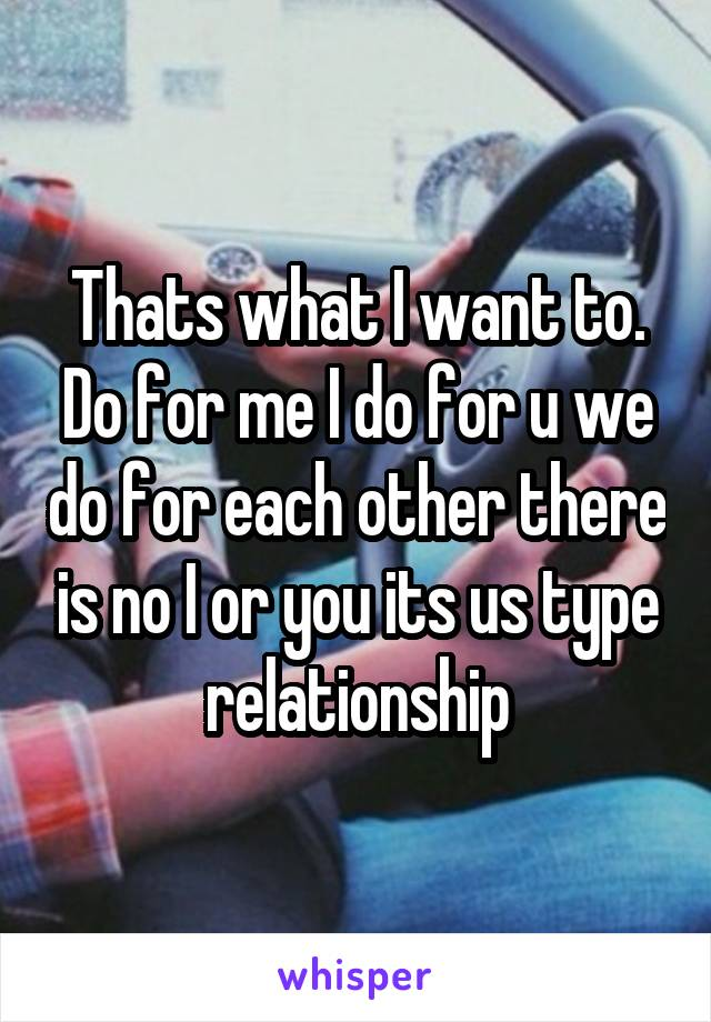 Thats what I want to. Do for me I do for u we do for each other there is no I or you its us type relationship