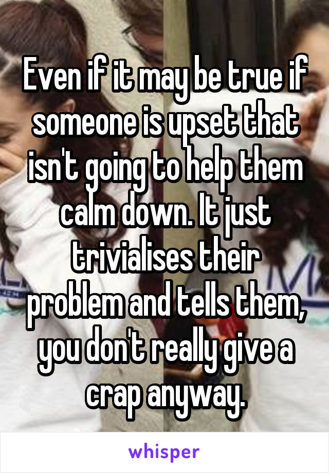 Even if it may be true if someone is upset that isn't going to help them calm down. It just trivialises their problem and tells them, you don't really give a crap anyway.